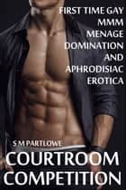 Courtroom Competition (First Time Gay Menage Domination and Aphrodisiac Erotica) ebook by S M Partlowe