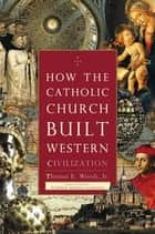 How the Catholic Church Built Western Civilization ebook by Thomas E Woods Jr., Cardinal Antonio Cañizares