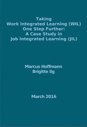 Taking Work Integrated Learning (WIL) One Step Further: A Case Study in Job Integrated Learning (JIL) ebook by Marcus Hoffmann,Brigitte Ilg