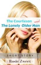The Courtesan and The Lonely Older Man ebook by Rosie Zweet