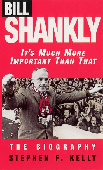Bill Shankly: It's Much More Important Than That - The Biography ebook by Stephen F Kelly