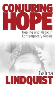Conjuring Hope - Healing and Magic in Contemporary Russia ebook by Galina Lindquist