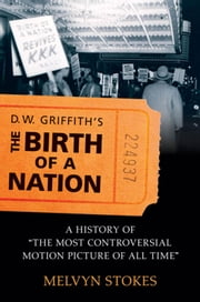 D.W. Griffith's the Birth of a Nation : A History of the Most Controversial Motion Picture of All Time ebook by Melvyn Stokes