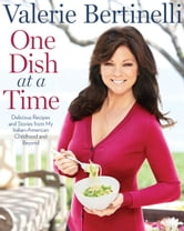 One Dish at a Time - Delicious Recipes and Stories from My Italian-American Childhood and Beyond ebook by Valerie Bertinelli