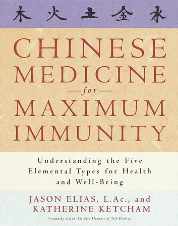 Chinese Medicine for Maximum Immunity - Understanding the Five Elemental Types for Health and Well-Being ebook by Jason Elias,Katherine Ketcham