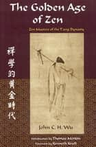 Golden Age Of Zen: Zen Masters Of The T - Zen Masters of the T'ang Dynasty ebook by John C. h. Wu