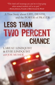 Less than Two Percent Chance - A True Story about Life, Death, and the Power of Prayer ebook by Lareau Lindquist,Evie Lindquist,Joe Musser