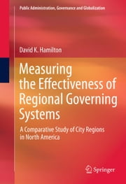 Measuring the Effectiveness of Regional Governing Systems - A Comparative Study of City Regions in North America ebook by David K. Hamilton