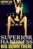 Superior Hardness (Big Down There Series 5, Book 1) ebook by Sophie Sin