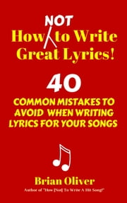 How [Not] To Write Great Lyrics! - 40 Common Mistakes to Avoid When Writing Lyrics For Your Songs ebook by Brian Will Oliver