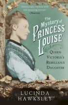 The Mystery of Princess Louise - Queen Victoria's Rebellious Daughter ebook by Lucinda Hawksley