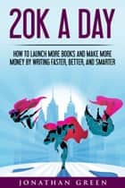 20K a Day - How to Launch More Books and Make More Money by Writing Faster, Better, and Smarter ebook by