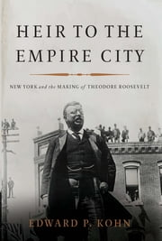 Heir to the Empire City - New York and the Making of Theodore Roosevelt ebook by Edward P. Kohn