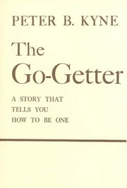 The Go-Getter - A Story That Tells You How To Be One ebook by Peter B. Kyne,Alan Axelrod