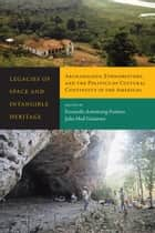 Legacies of Space and Intangible Heritage - Archaeology, Ethnohistory, and the Politics of Cultural Continuity in the Americas ebook by Fernando Armstrong-Fumero, Julio Hoil Gutierrez