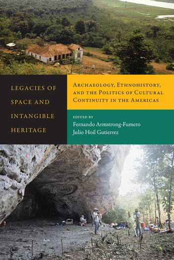 Legacies of Space and Intangible Heritage - Archaeology, Ethnohistory, and the Politics of Cultural Continuity in the Americas ebook by