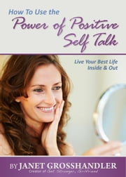 How To Use the Power of Positive Self Talk ebook by Janet Grosshandler