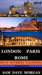 London, Paris & Rome: Do It Yourself Vacations - DIY Series ebook by Sam Dave Morgan