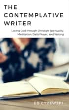 The Contemplative Writer: Loving God through Christian Spirituality, Meditation, Daily Prayer, and Writing ebook by Ed Cyzewski