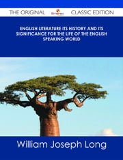 English Literature Its History and Its Significance for the Life of the English Speaking World - The Original Classic Edition ebook by William Joseph Long