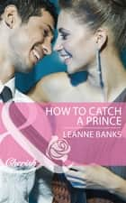 How to Catch a Prince (Mills & Boon Cherish) (Royal Babies, Book 3) ebook by Leanne Banks