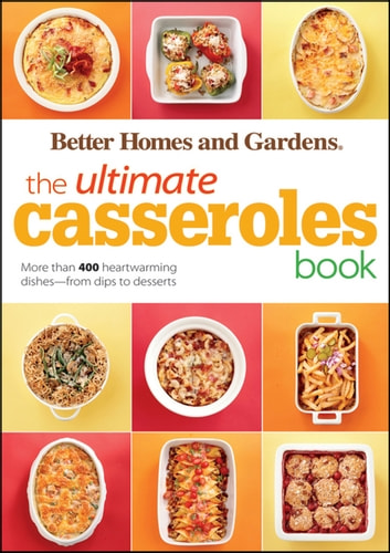 The Ultimate Casseroles Book - More than 400 Heartwarming Dishes from Dips to Desserts eBook by Better Homes and Gardens