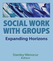 Social Work With Groups - Expanding Horizons ebook by Stanley Wenocur
