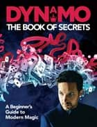 Dynamo: The Book of Secrets - Learn 30 mind-blowing illusions to amaze your friends and family ebook by Dynamo