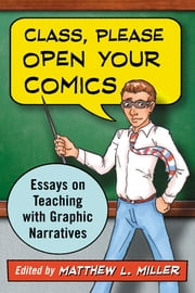 Class, Please Open Your Comics - Essays on Teaching with Graphic Narratives ebook by