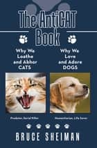 The Anticat Book - Why We Loathe and Abhor Cats Why We Love and Adore Dogs ebook by Bruce Sheiman