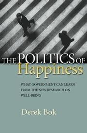 The Politics of Happiness: What Government Can Learn from the New Research on Well-Being ebook by Bok, Derek