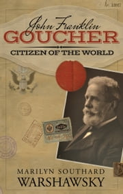 John Franklin Goucher: Citizen Of The World ebook by Marilyn Southard Warshawsky
