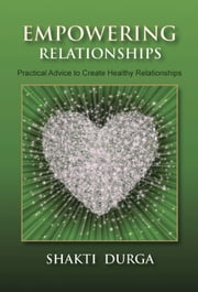 Empowering Relationships: Practical Advice to Create Healthy Relationships ebook by Shakti Durga