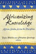 Africanizing Knowledge - African Studies Across the Disciplines ebook by Toyin Falola
