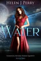 Water: Elemental Reverse Harem Quartet - Elemental Reverse Harem Quartet, #2 ebook by Helen J Perry