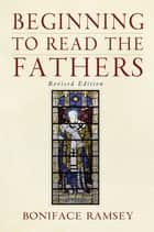 Beginning to Read the Fathers: Revised Edition ebook by Boniface Ramsey