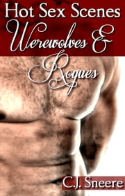 Hot Sex Scenes ONLY: Werewolves & Rogues ebook by C.J. Sneere