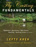 Fly-Casting Fundamentals - Distance, Accuracy, Roll Casts, Hauling, Sinking Lines and More ebook by Lefty Kreh