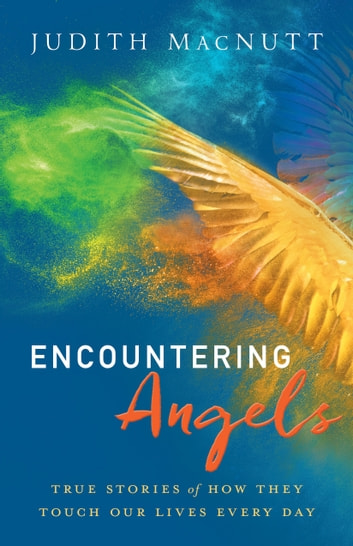 Encountering Angels - True Stories of How They Touch Our Lives Every Day ebook by Judith MacNutt