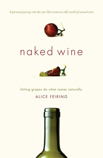 Naked Wine - Letting Grapes Do What Comes Naturally eBook by Alice Feiring