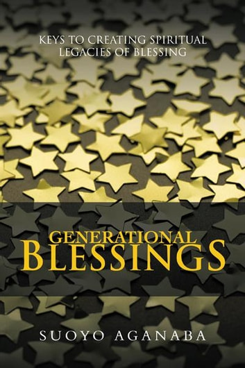 Generational Blessings - Keys to Creating Spiritual Legacies of Blessing ebook by SUOYO AGANABA