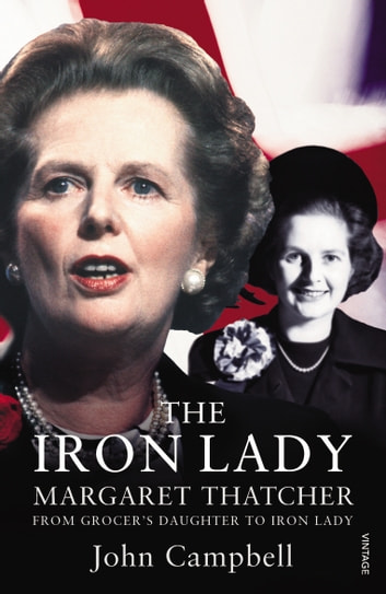 The Iron Lady - Margaret Thatcher: From Grocer's Daughter to Iron Lady ebook by John Campbell
