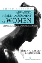Advanced Health Assessment of Women, Third Edition ebook by Helen Carcio, MS, MEd, ANP-BC,R. Mimi Secor, MS, MEd, FNP-BC, NCMP, FAANP