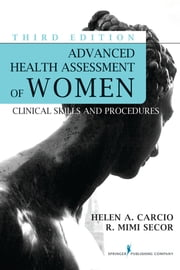 Advanced Health Assessment of Women, Third Edition - Clinical Skills and Procedures ebook by Helen Carcio, MS, MEd, ANP-BC,R. Mimi Secor, MS, MEd, FNP-BC, NCMP, FAANP