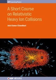 A Short Course on Relativistic Heavy-Ion Collisions ebook by Asis Kumar Chaudhuri