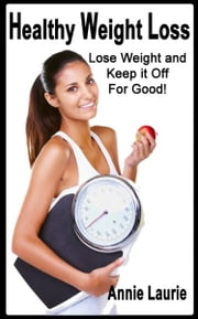 Healthy Weight Loss: Lose Weight and Keep It Off for Good ebook by Annie Laurie