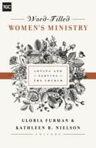 Word-Filled Women's Ministry - Loving and Serving the Church ebook by Gloria Furman, Nancy Guthrie, Susan Hunt,...