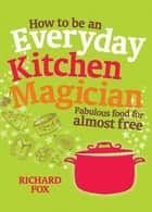 How to Be an Everyday Kitchen Magician - Fabulous Food for Almost Free ebook by Richard Fox