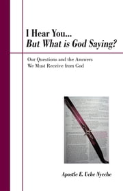 I Hear You... But What is God Saying? - Our Questions and the Answers We Must Receive from God ebook by Apostle E. Uche Nyeche