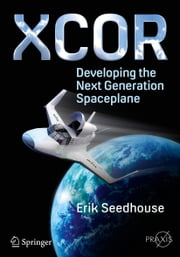 XCOR, Developing the Next Generation Spaceplane ebook by Erik Seedhouse